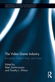 The Video Game Industry - Formation, Present State, and Future ebook by Peter Zackariasson,Timothy Wilson