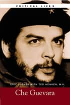 Critical Lives: Che Guevara ebook by Eric Luther,Ted Henken