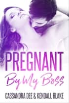 Pregnant By My Boss - A Billionaire Secret Baby Romance ebook by Cassandra Dee, Kendall Blake