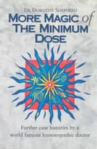 More Magic Of The Minimum Dose ebook by Dr Dorothy Shepherd