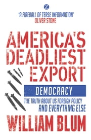 America's Deadliest Export - Democracy - The Truth About US Foreign Policy and Everything Else ebook by William Blum