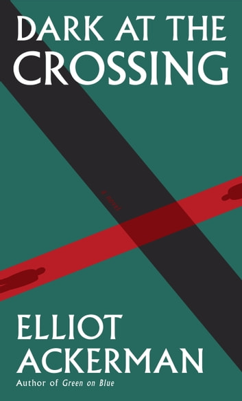 Dark at the Crossing - A novel ebook by Elliot Ackerman
