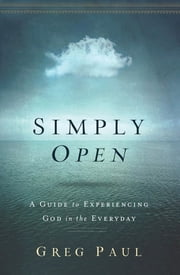 Simply Open - A Guide to Experiencing God in the Everyday ebook by Greg Paul