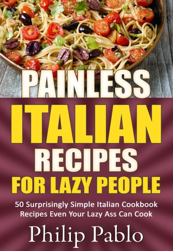 Painless Italian Recipes For Lazy People: 50 Surprisingly Simple Italian Cookbook Recipes Even Your Lazy Ass Can Cook ebook by Phillip Pablo