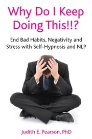 Why Do I Keep Doing This!!? - End bad habits, negativity and stress with self-hypnosis and NLP ebook by Judith Pearson
