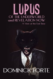 LUPUS OF THE UNDERWORLD AND REVELATION NOW - A VIEW OF THE END TIME ebook by Dominick Forte