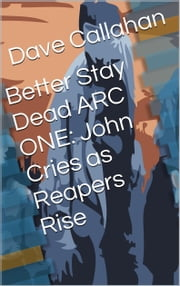 Better Stay Dead Arc One: John Cries as Reapers Rise ebook by Dave Callahan