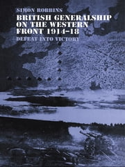 British Generalship on the Western Front 1914-1918 - Defeat into Victory ebook by Simon Robbins