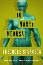 To Marry Medusa ebook by Theodore Sturgeon