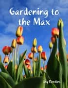 Gardening to the Max ebook by Joy Renkins