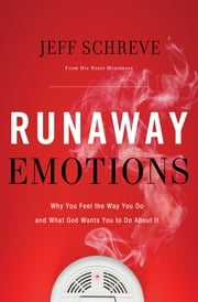 Runaway Emotions - Why You Feel the Way You Do and What God Wants You to Do About It ebook by Jeff Schreve