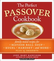 The Perfect Passover Cookbook - Family-Tested Recipes for Matzoh Ball Soup, Kugel, Haroset, and More, Plus 25 Desserts ebook by Judy Bart Kancigor