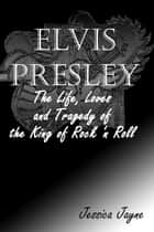 Elvis Presley: The Life, Loves and Tragedy of the King of Rock 'n Roll eBook by Jessica Jayne