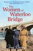 The Women of Waterloo Bridge - the heart-wrenching WW2 saga of 2020 ebook by Jan Casey