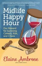Midlife Happy Hour - Our Reward for Surviving Careers, Kids and Chaos eBook by Elaine Ambrose