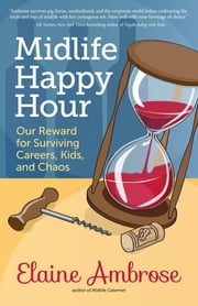 Midlife Happy Hour - Our Reward for Surviving Careers, Kids and Chaos ebook by Kobo.Web.Store.Products.Fields.ContributorFieldViewModel