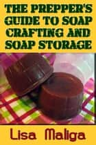 The Prepper's Guide to Soap Crafting and Soap Storage ebook by Lisa Maliga