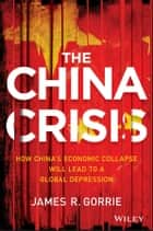 The China Crisis - How China's Economic Collapse Will Lead to a Global Depression ebook by James R. Gorrie