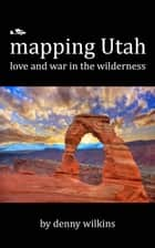 Mapping Utah: Love and War in the Wilderness ebook by Denny Wilkins