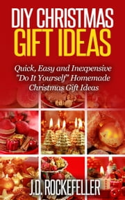 "DIY Christmas Gift Ideas Quick, Easy and Inexpensive ""Do It Yourself"" Homemade Christmas Gift Ideas ebook by J.D. Rockefeller"