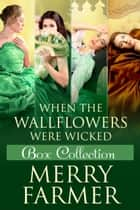 When the Wallflowers were Wicked - Box Collection Four ebook by Merry Farmer