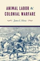 Animal Labor and Colonial Warfare ebook by James L. Hevia