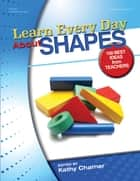 Learn Every Day About Shapes - 100 Best Ideas from Teachers ebook by Kathy Charner