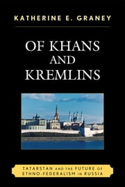 Of Khans and Kremlins - Tatarstan and the Future of Ethno-Federalism in Russia ebook by Katherine E. Graney