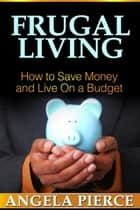 Frugal Living - How to Save Money and Live On a Budget ebook by Angela Pierce