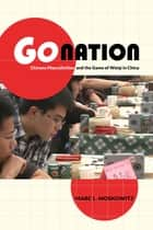 Go Nation - Chinese Masculinities and the Game of Weiqi in China ebook by Marc L. Moskowitz
