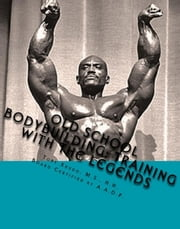 Old School Bodybuilding: Training With the Legends ebook by Tony Xhudo M.S., H.N.