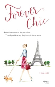 Forever Chic - Frenchwomen's Secrets for Timeless Beauty, Style, and Substance ebook by Tish Jett
