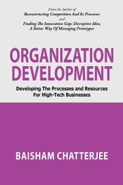 Organization Development - Developing the processes and resources for high-tech businesses ebook by BAISHAM CHATTERJEE