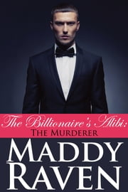 The Billionaire's Alibi: The Murderer (The Billionaire's Alibi #6) ebook by Maddy Raven