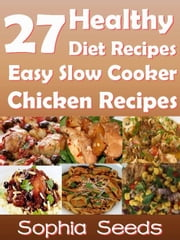 27 Healthy Diet Recipes Easy Slow Cooker Chicken Recipes - Go Slow Cooker Recipes ebook by Sophia Seeds