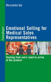 Emotional Selling for Medical Sales Representatives Starting from one's need to arrive at the product - Starting from one's need to arrive at the product ebook by Riccardo Izzi