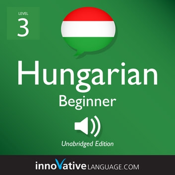Learn Hungarian - Level 3: Beginner Hungarian - Volume 1: Lessons 1-25 audiobook by Innovative Language Learning,LLC