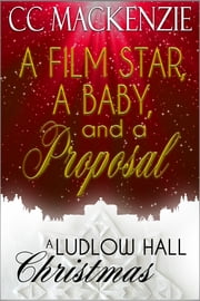 A Film Star, A Baby, And A Proposal - A Ludlow Hall Christmas ebook by CC MacKenzie