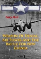 Weapon Of Denial: Air Power And The Battle For New Guinea [Illustrated Edition] ebook by Gary Null