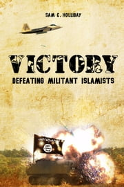 Victory - Defeating Militant Islamists ebook by Sam C. Holliday