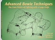 Advanced Bowie Techniques: The Finer Points of Fighting with a Large Knife ebook by McLemore, Dwight. C.