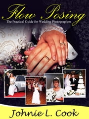 Flow Posing: The Practical Guide for Wedding Photographers ebook by John Cook