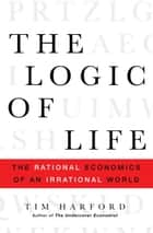 The Logic of Life - The Rational Economics of an Irrational World ebook by Tim Harford