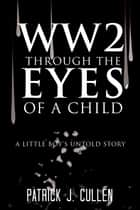 WW2 Through the Eyes Of a Child - A little boys untold story ebook by Patrick J. Cullen