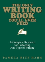 The Only Writing Book You'll Ever Need: A Complete Resource For Perfecting Any Type Of Writing ebook by Pamela Rice Hahn