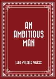 An Ambitious Man ebook by Ella Wheeler Wilcox