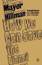 How We Can Save the Planet ebook by Mayer Hillman, Tina Fawcett