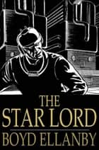 The Star Lord ebook by Boyd Ellanby