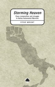 Storming Heaven - Class Composition and Struggle in Italian Autonomist Marxism ebook by Steve Wright
