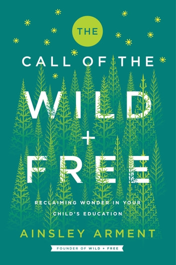 The Call of the Wild and Free - Reclaiming Wonder in Your Child's Education eBook by Ainsley Arment